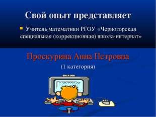 Свой опыт представляет Учитель математики РГОУ «Черногорская специальная (кор