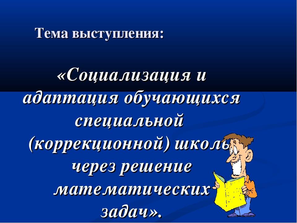 Тема выступления: «Социализация и адаптация обучающихся специальной (коррекци...