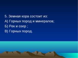 5. Земная кора состоит из: А) Горных пород и минералов; Б) Рек и озер ; В) Го