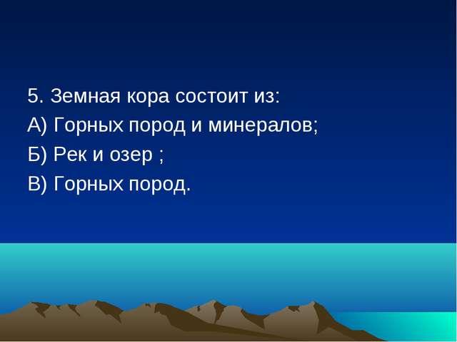 5. Земная кора состоит из: А) Горных пород и минералов; Б) Рек и озер ; В) Го...