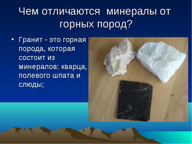 Чем отличаются минералы от горных пород? Гранит - это горная порода, которая...