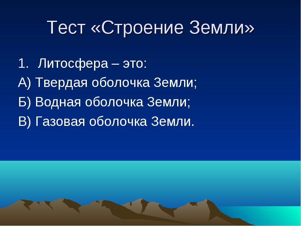 Тест «Строение Земли» Литосфера – это: А) Твердая оболочка Земли; Б) Водная о...