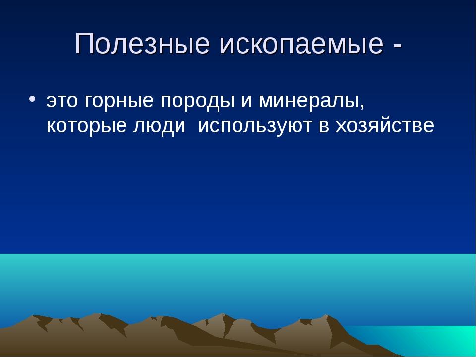 Полезные ископаемые - это горные породы и минералы, которые люди используют в...