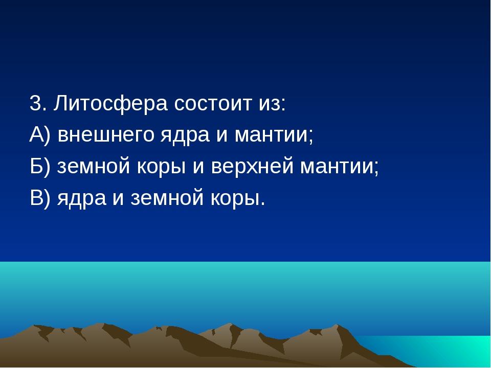 3. Литосфера состоит из: А) внешнего ядра и мантии; Б) земной коры и верхней...