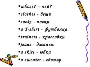 whose? – чей? clothes - вещи socks - носки a T-shirt - футболка trainers - кр