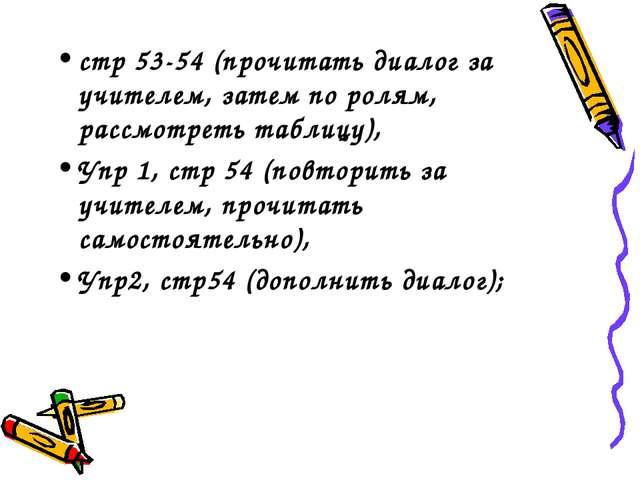 стр 53-54 (прочитать диалог за учителем, затем по ролям, рассмотреть таблицу)...