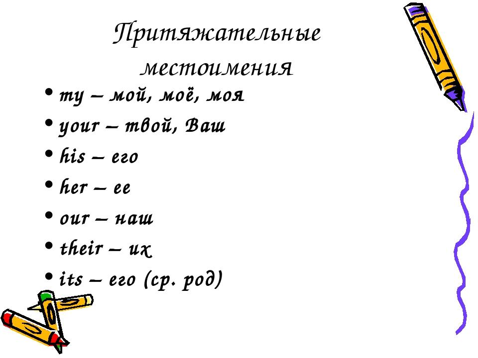 Притяжательные местоимения my – мой, моё, моя your – твой, Ваш his – его her...