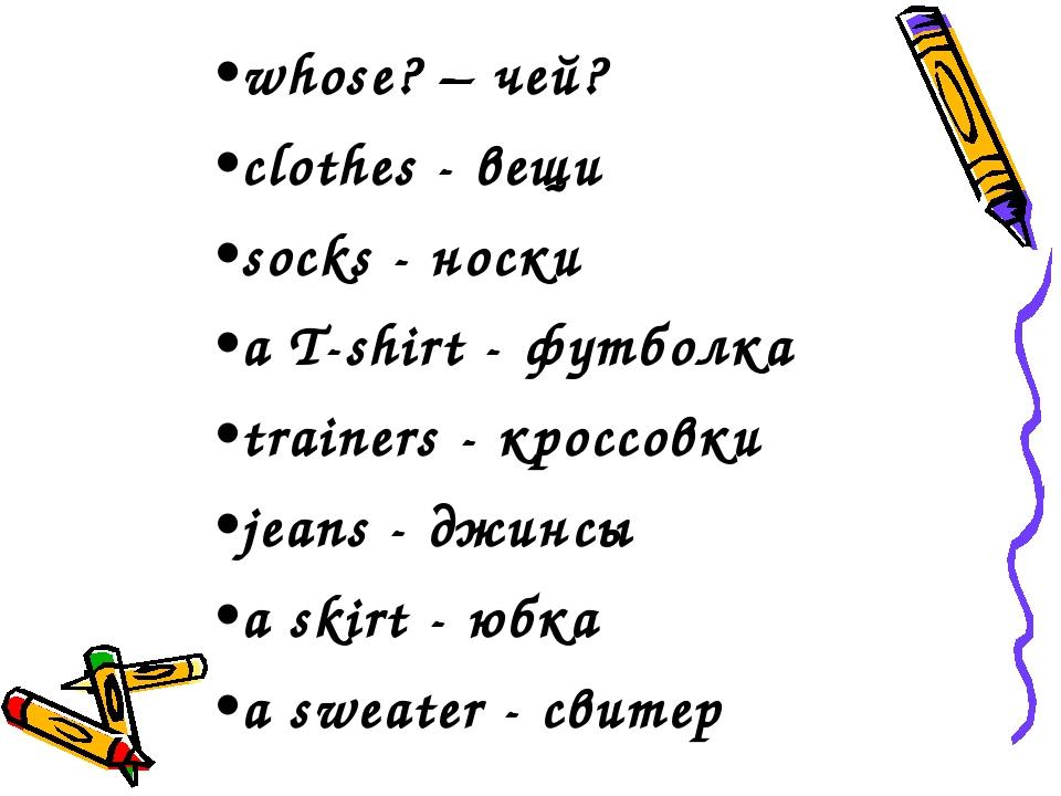 whose? – чей? clothes - вещи socks - носки a T-shirt - футболка trainers - кр...