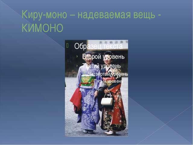 Киру-моно – надеваемая вещь - КИМОНО