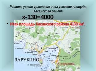 Решите устно уравнение и вы узнаете площадь Хасанского района  х-130=4000