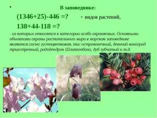 В заповеднике: (1346+25)-446 =? - видов растений, 138+44-118 =? - из которых