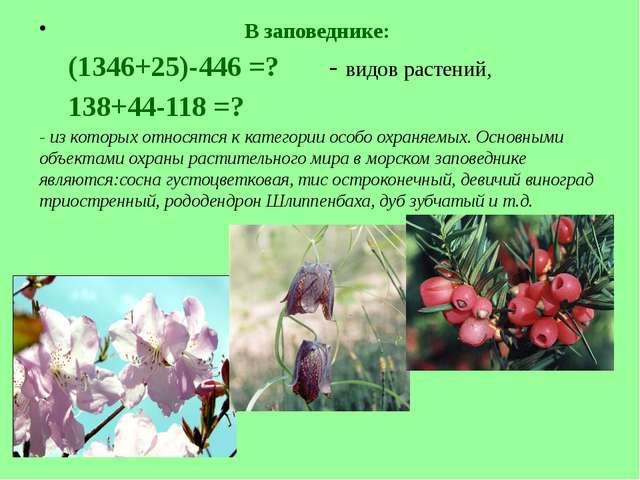 В заповеднике: (1346+25)-446 =? - видов растений, 138+44-118 =? - из которых...