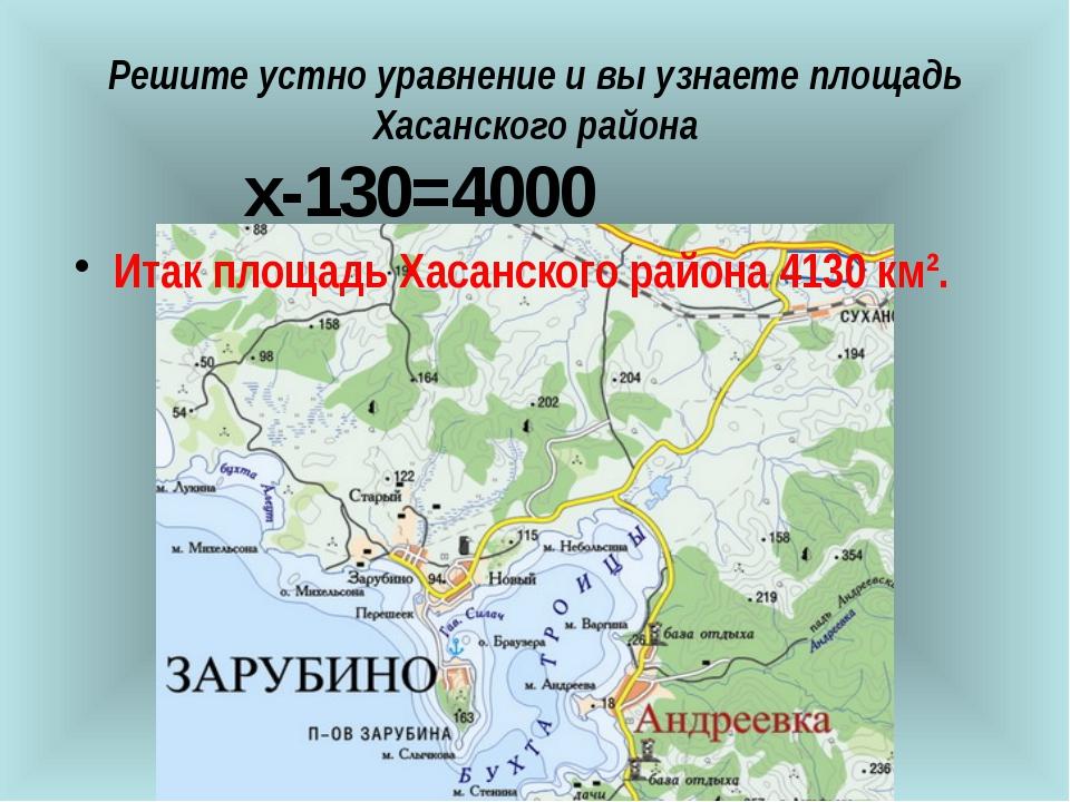 Решите устно уравнение и вы узнаете площадь Хасанского района  х-130=4000...