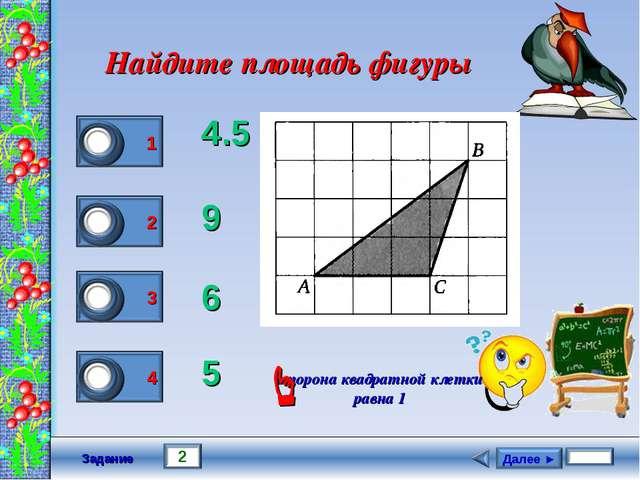 Задание Найдите площадь фигуры 4.5 9 6 5 сторона квадратной клетки равна 1 