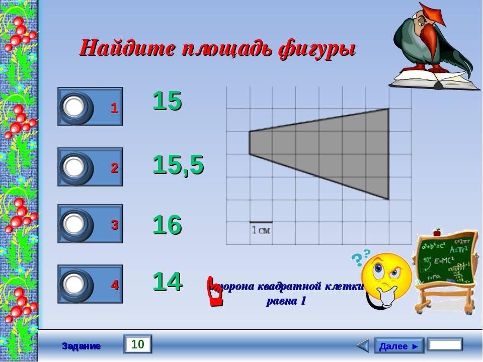 Задание Найдите площадь фигуры 15 15,5 16 14 сторона квадратной клетки равна...