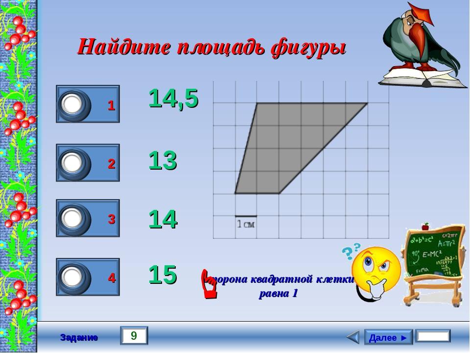 Задание Найдите площадь фигуры 14,5 13 14 15 сторона квадратной клетки равна...