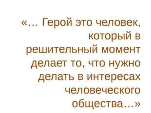 «… Герой это человек, который в решительный момент делает то, что нужно делат