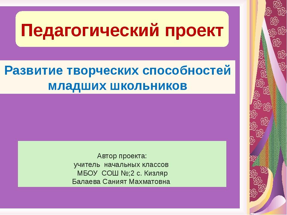 Педагогический проект Развитие творческих способностей младших школьников Авт...