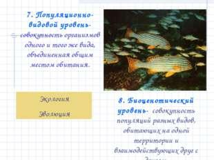 7. Популяционно-видовой уровень- совокупность организмов одного и того же вид