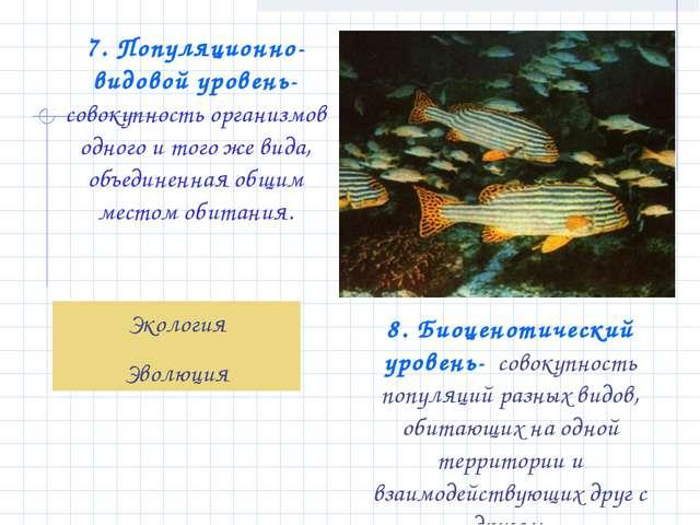 7. Популяционно-видовой уровень- совокупность организмов одного и того же вид...