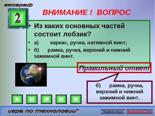 ВНИМАНИЕ ! ВОПРОС Из каких основных частей состоит лобзик? а)каркас,...