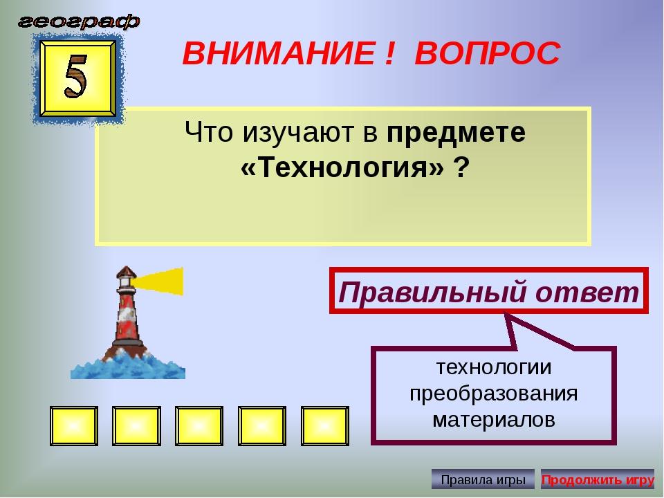 ВНИМАНИЕ ! ВОПРОС Что изучают в предмете «Технология» ? Правильный ответ техн...