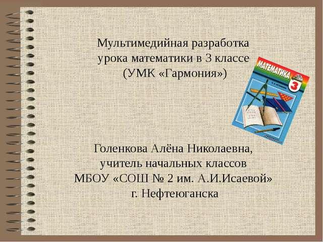 Мультимедийная разработка урока математики в 3 классе (УМК «Гармония») Голенк...