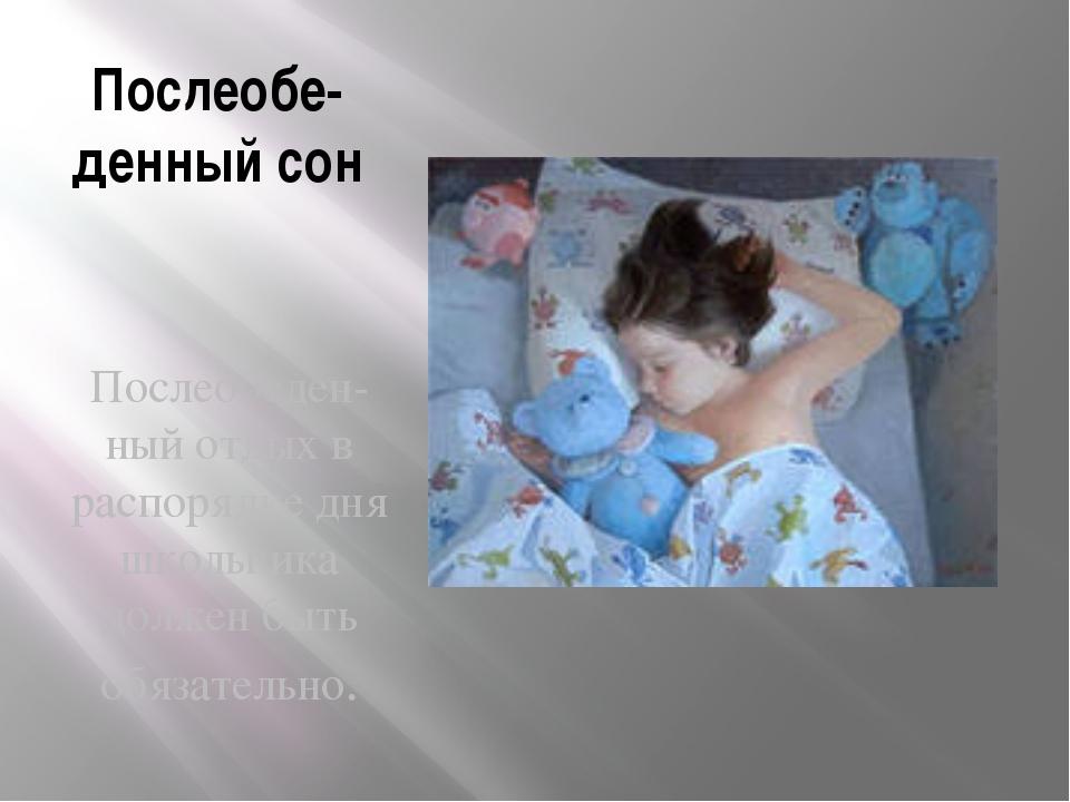 Послеобе-денный сон Послеобеден-ный отдых в распорядке дня школьника должен б...