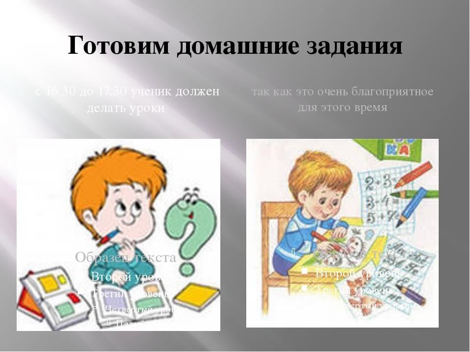 Готовим домашние задания с 16.30 до 17.30 ученик должен делать уроки так как...
