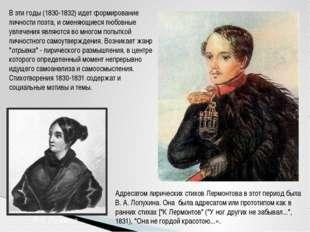 В эти годы (1830-1832) идет формирование личности поэта, и сменяющиеся любовн