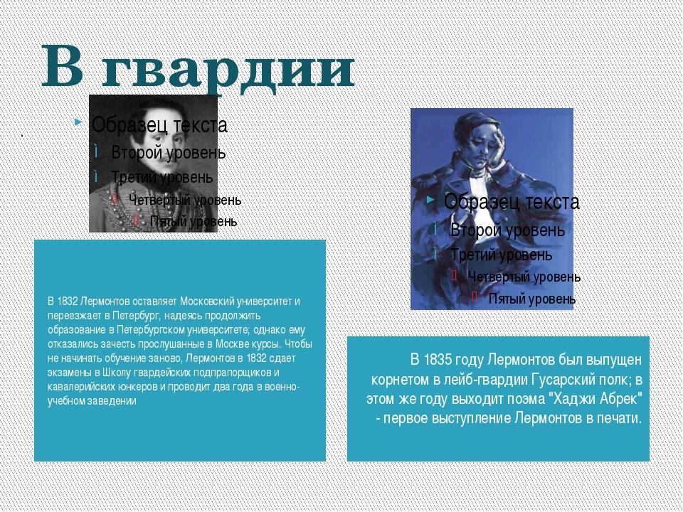 . В гвардии В 1832 Лермонтов оставляет Московский университет и переезжает в...