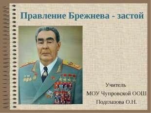 Правление Брежнева - застой Учитель МОУ Чупровской ООШ Подглазова О.Н.