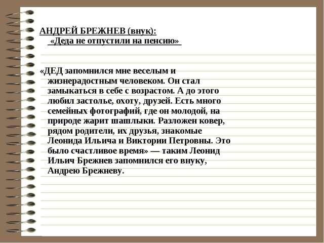 АНДРЕЙ БРЕЖНЕВ (внук): «Деда не отпустили на пенсию»   «ДЕД запомнился мне...