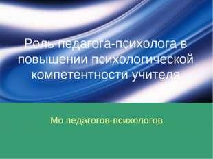 Роль педагога-психолога в повышении психологической компетентности учителя Мо