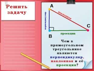 перпендикуляр В А С наклонная проекция Решить задачу Чем в прямоугольном тре