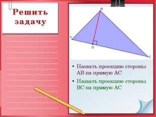 Назвать проекцию стороны АВ на прямую АС Назвать проекцию стороны ВС на пряму