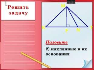 Назовите 2) наклонные и их основания Решить задачу K T F N M