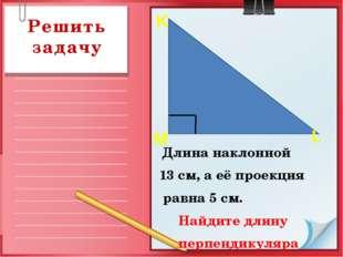 Решить задачу Длина наклонной 13 см, а её проекция равна 5 см. Найдите длину