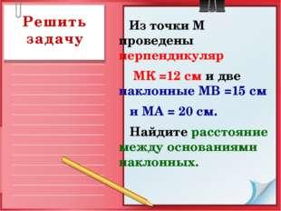 Из точки М проведены перпендикуляр МК =12 см и две наклонные МВ =15 см и МА