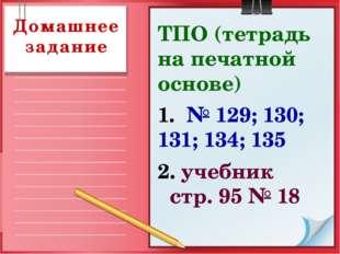 Домашнее задание ТПО (тетрадь на печатной основе) 1. № 129; 130; 131; 134; 13