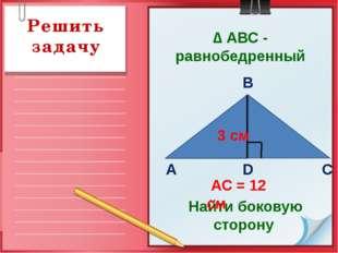 Решить задачу Найти боковую сторону АС = 12 см В D С А 3 см ∆ АВС - равнобедр