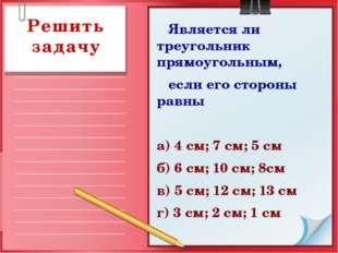 Является ли треугольник прямоугольным, если его стороны равны а) 4 см; 7 см;