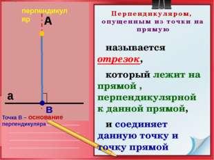 Перпендикуляром, опущенным из точки на прямую называется отрезок, который леж