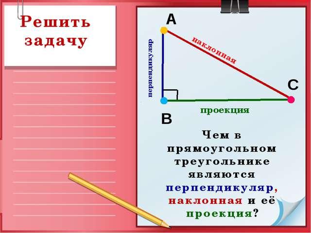 перпендикуляр В А С наклонная проекция Решить задачу Чем в прямоугольном тре...