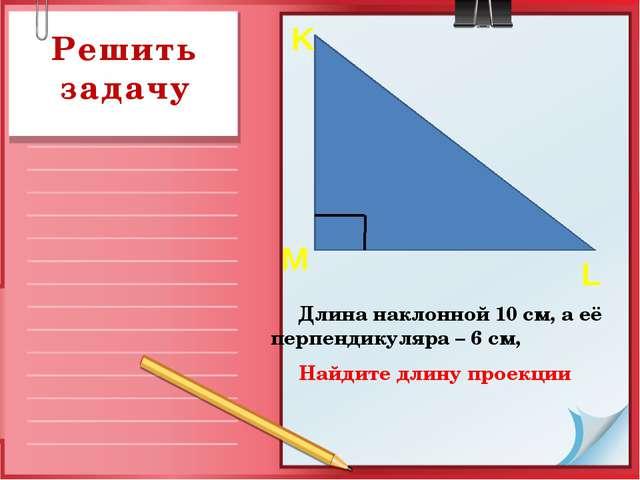 Решить задачу Длина наклонной 10 см, а её перпендикуляра – 6 см, Найдите длин...