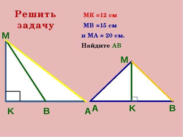 МК =12 см МВ =15 см и МА = 20 см. Найдите АВ Решить задачу А В K M М А K В