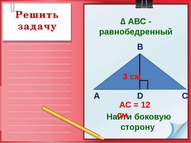 Решить задачу Найти боковую сторону АС = 12 см В D С А 3 см ∆ АВС - равнобедр...