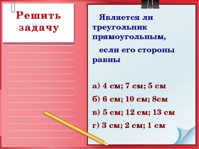 Является ли треугольник прямоугольным, если его стороны равны а) 4 см; 7 см;...