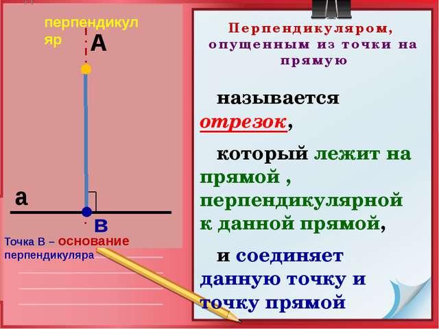 Перпендикуляром, опущенным из точки на прямую называется отрезок, который леж...
