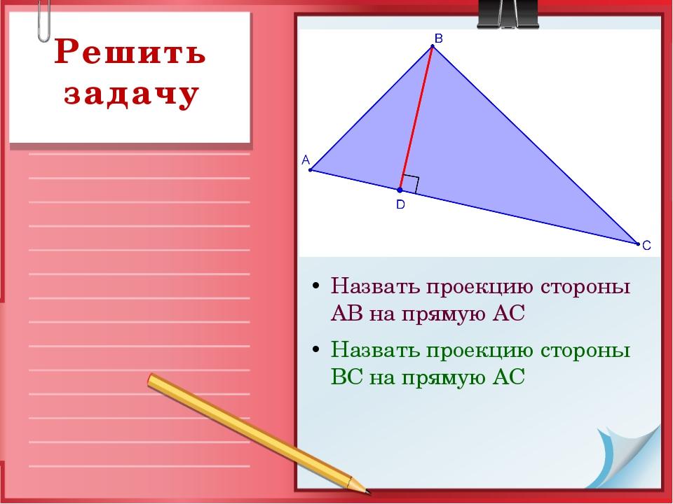 Назвать проекцию стороны АВ на прямую АС Назвать проекцию стороны ВС на пряму...